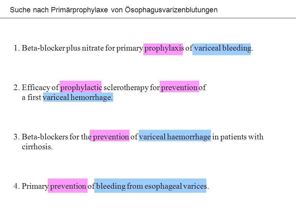 Suche nach Primärprophylaxe von Ösophagusvarizenblutungen 1. Beta-blocker plus nitrate for primary prophylaxis of variceal bleeding. 2. Efficacy of pr