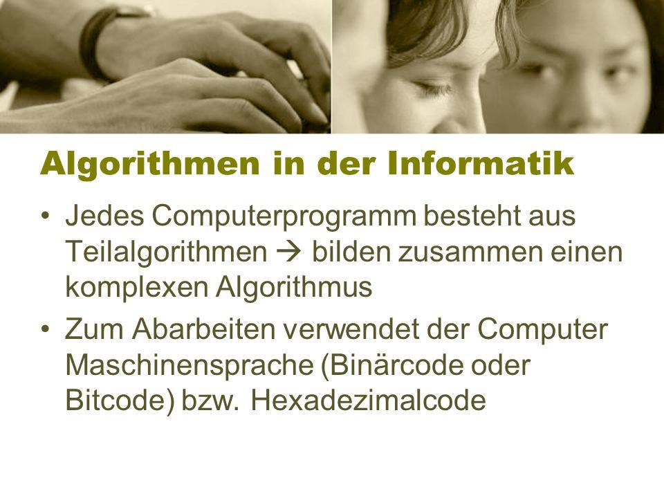 Algorithmen in der Informatik Jedes Computerprogramm besteht aus Teilalgorithmen bilden zusammen einen komplexen Algorithmus Zum Abarbeiten verwendet der Computer Maschinensprache (Binärcode oder Bitcode) bzw.