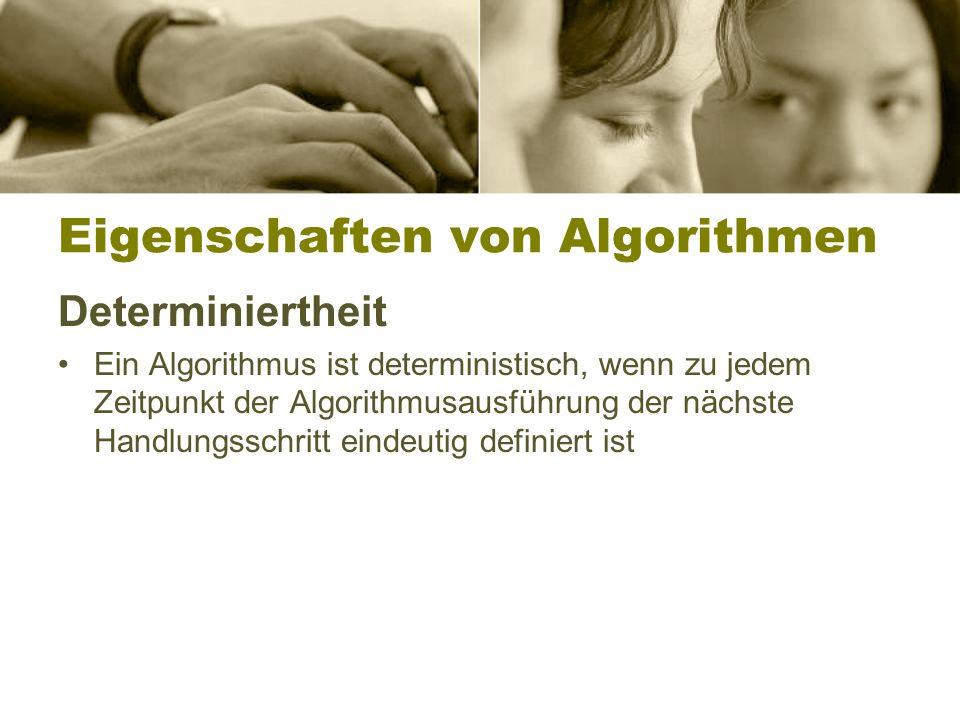 Eigenschaften von Algorithmen Determiniertheit Ein Algorithmus ist deterministisch, wenn zu jedem Zeitpunkt der Algorithmusausführung der nächste Handlungsschritt eindeutig definiert ist