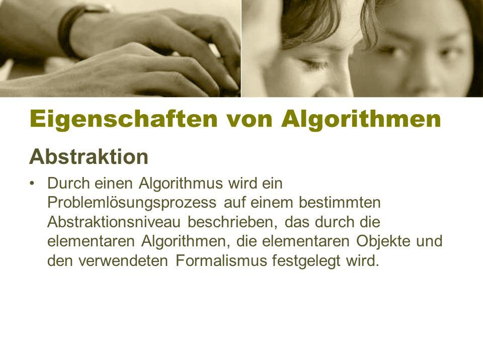 Eigenschaften von Algorithmen Abstraktion Durch einen Algorithmus wird ein Problemlösungsprozess auf einem bestimmten Abstraktionsniveau beschrieben, das durch die elementaren Algorithmen, die elementaren Objekte und den verwendeten Formalismus festgelegt wird.