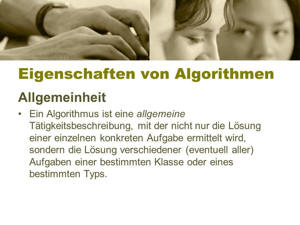 Eigenschaften von Algorithmen Allgemeinheit Ein Algorithmus ist eine allgemeine Tätigkeitsbeschreibung, mit der nicht nur die Lösung einer einzelnen konkreten Aufgabe ermittelt wird, sondern die Lösung verschiedener (eventuell aller) Aufgaben einer bestimmten Klasse oder eines bestimmten Typs.