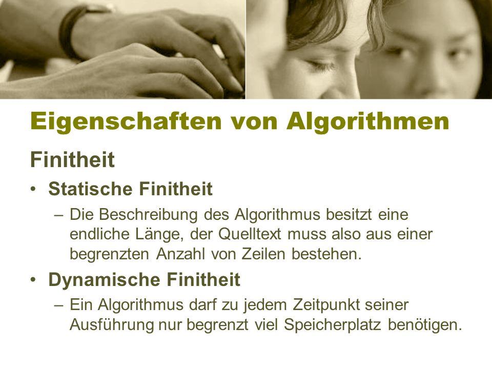 Eigenschaften von Algorithmen Finitheit Statische Finitheit –Die Beschreibung des Algorithmus besitzt eine endliche Länge, der Quelltext muss also aus einer begrenzten Anzahl von Zeilen bestehen.