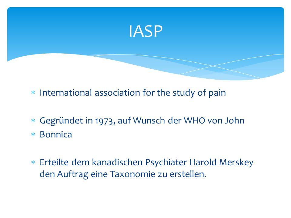 International association for the study of pain Gegründet in 1973, auf Wunsch der WHO von John Bonnica Erteilte dem kanadischen Psychiater Harold Mers