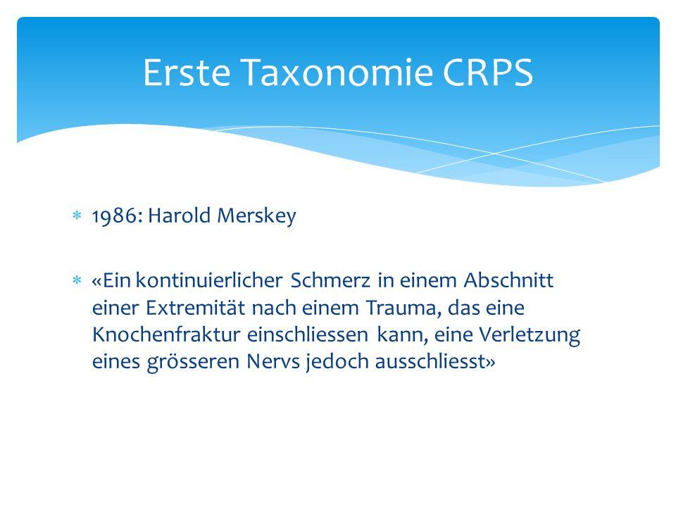 1986: Harold Merskey «Ein kontinuierlicher Schmerz in einem Abschnitt einer Extremität nach einem Trauma, das eine Knochenfraktur einschliessen kann, eine Verletzung eines grösseren Nervs jedoch ausschliesst» Erste Taxonomie CRPS