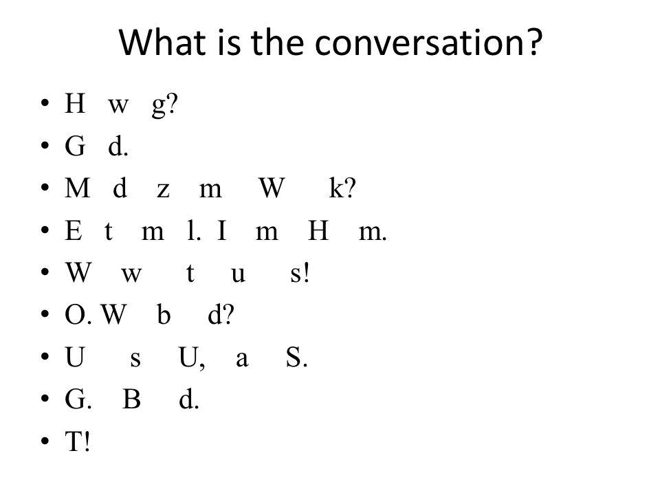 What is the conversation? H w g? G d. M d z m W k? E t m l. I m H m. W w t u s! O. W b d? U s U, a S. G. B d. T!