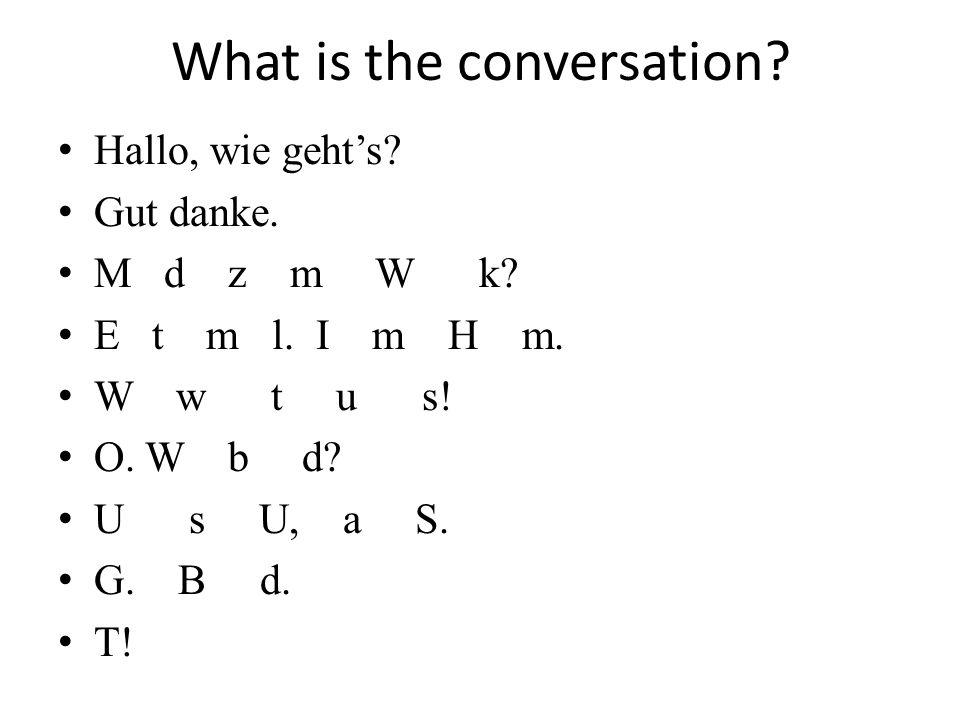 What is the conversation? Hallo, wie gehts? Gut danke. M d z m W k? E t m l. I m H m. W w t u s! O. W b d? U s U, a S. G. B d. T!
