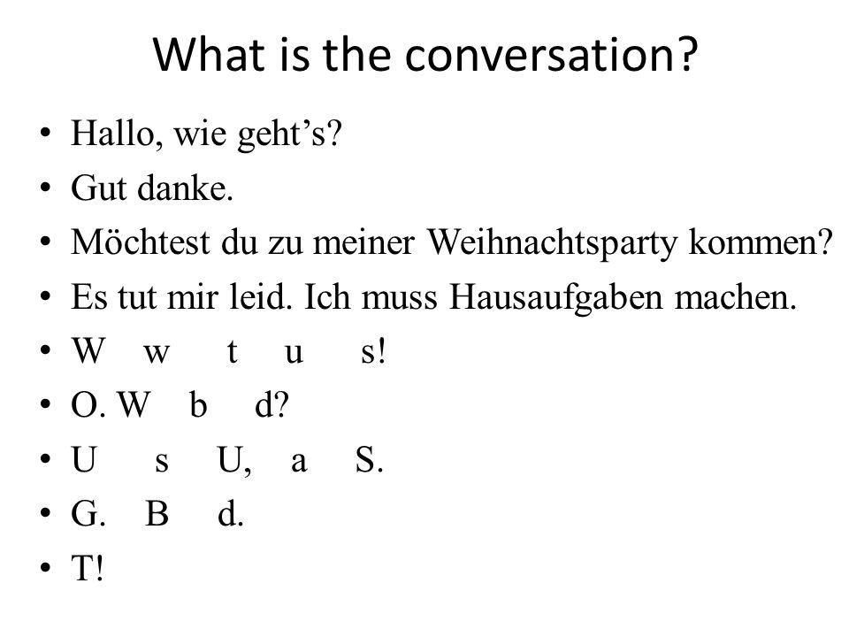What is the conversation? Hallo, wie gehts? Gut danke. Möchtest du zu meiner Weihnachtsparty kommen? Es tut mir leid. Ich muss Hausaufgaben machen. W