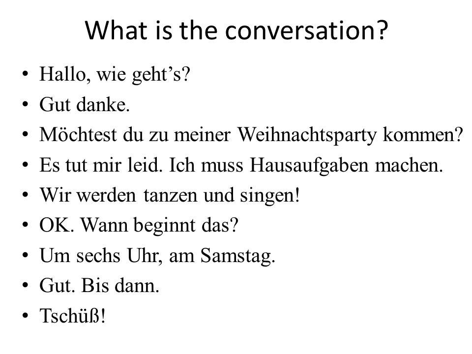 What is the conversation? Hallo, wie gehts? Gut danke. Möchtest du zu meiner Weihnachtsparty kommen? Es tut mir leid. Ich muss Hausaufgaben machen. Wi