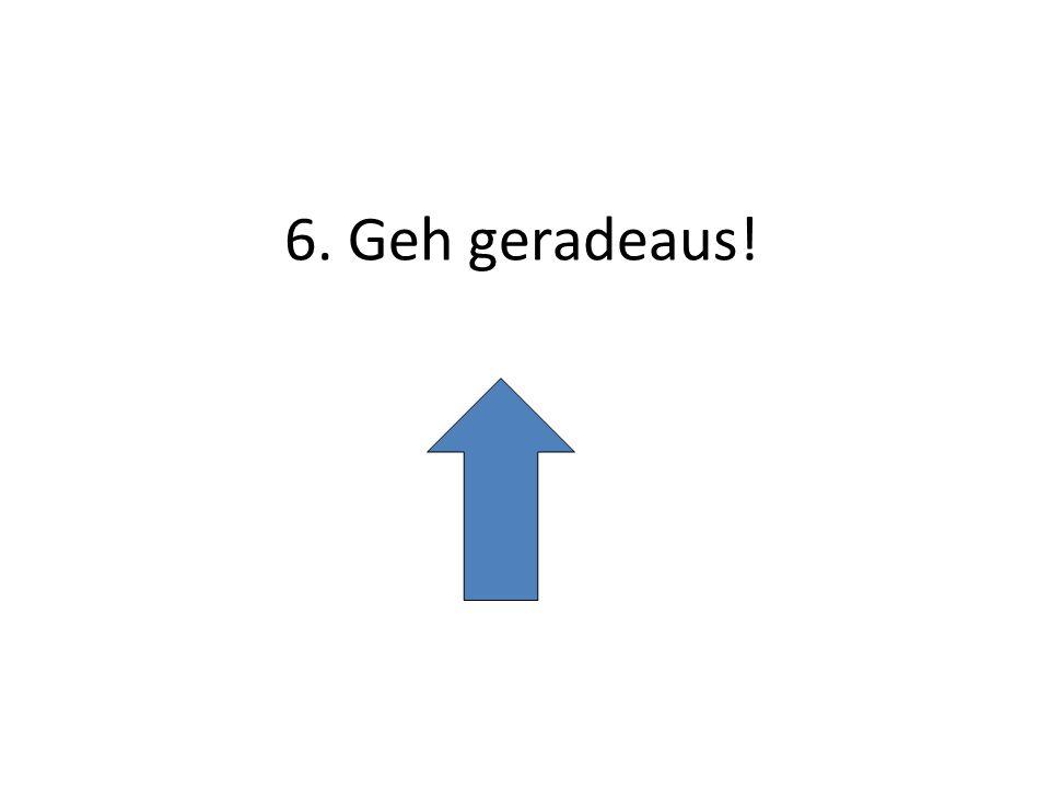 6. Geh geradeaus!