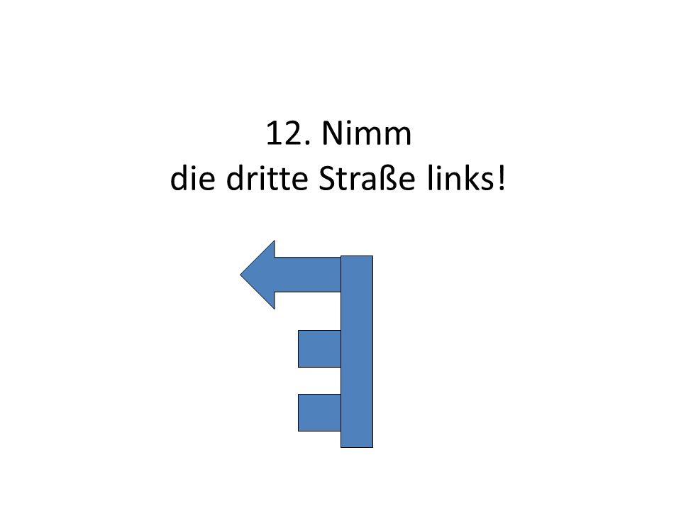 12. Nimm die dritte Straße links!