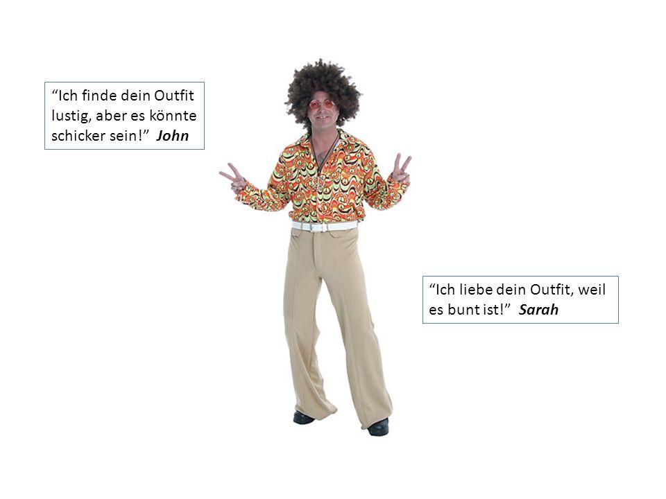 Ich finde dein Outfit lustig, aber es könnte schicker sein! John Ich liebe dein Outfit, weil es bunt ist! Sarah