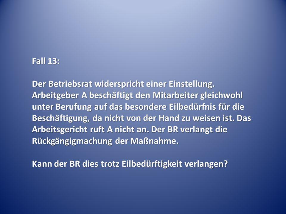 Fall 13: Der Betriebsrat widerspricht einer Einstellung. Arbeitgeber A beschäftigt den Mitarbeiter gleichwohl unter Berufung auf das besondere Eilbedü