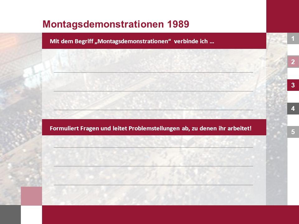 1 2 3 4 5 Montagsdemonstrationen 1989 – Fakten und Hintergründe finden Montagsdemonstrationen 1989 Bearbeitet eure formulierten Problemstellungen und vertieft sie mit diesen Fragen.