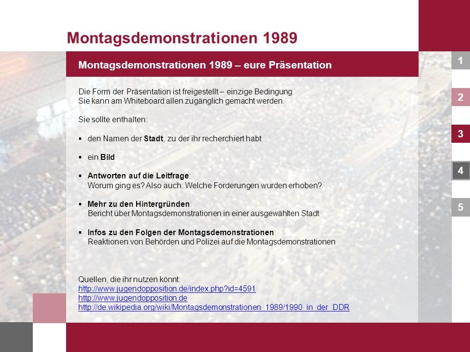 1 2 3 4 5 Montagsdemonstrationen 1989 – eure Präsentation Montagsdemonstrationen 1989 Die Form der Präsentation ist freigestellt – einzige Bedingung: