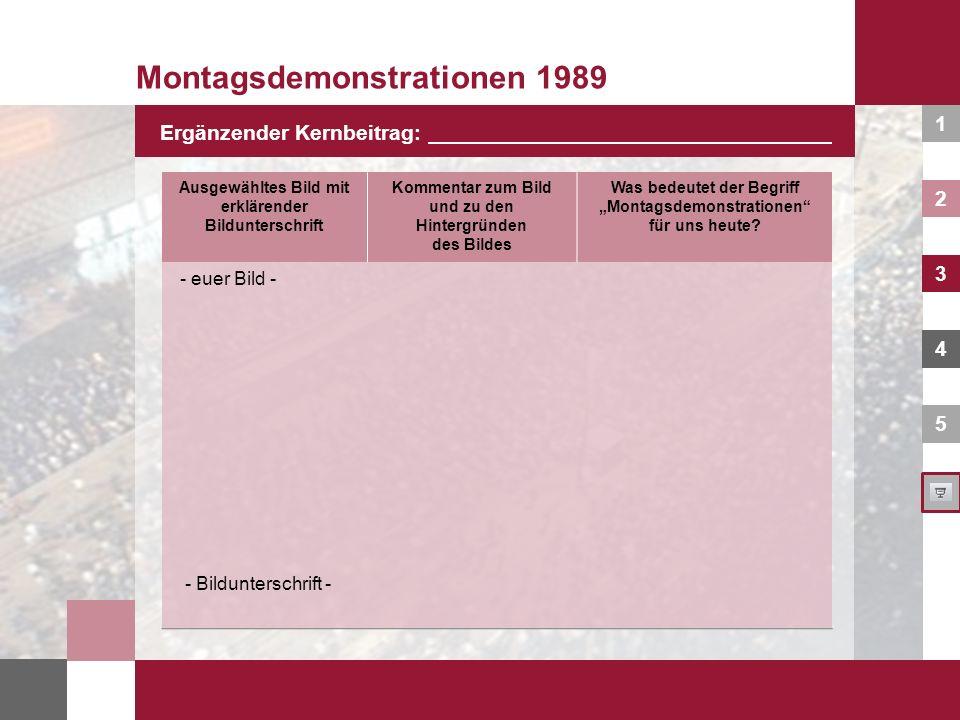1 2 3 4 5 Montagsdemonstrationen 1989 Ergänzender Kernbeitrag: Ausgewähltes Bild mit erklärender Bildunterschrift Kommentar zum Bild und zu den Hinter