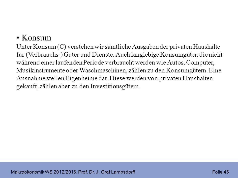 Makroökonomik WS 2012/2013, Prof. Dr. J. Graf Lambsdorff Folie 43 Konsum Unter Konsum (C) verstehen wir sämtliche Ausgaben der privaten Haushalte für