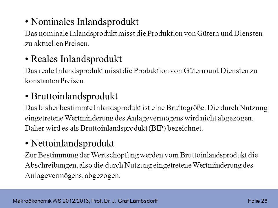 Makroökonomik WS 2012/2013, Prof. Dr. J. Graf Lambsdorff Folie 26 Nominales Inlandsprodukt Das nominale Inlandsprodukt misst die Produktion von Gütern