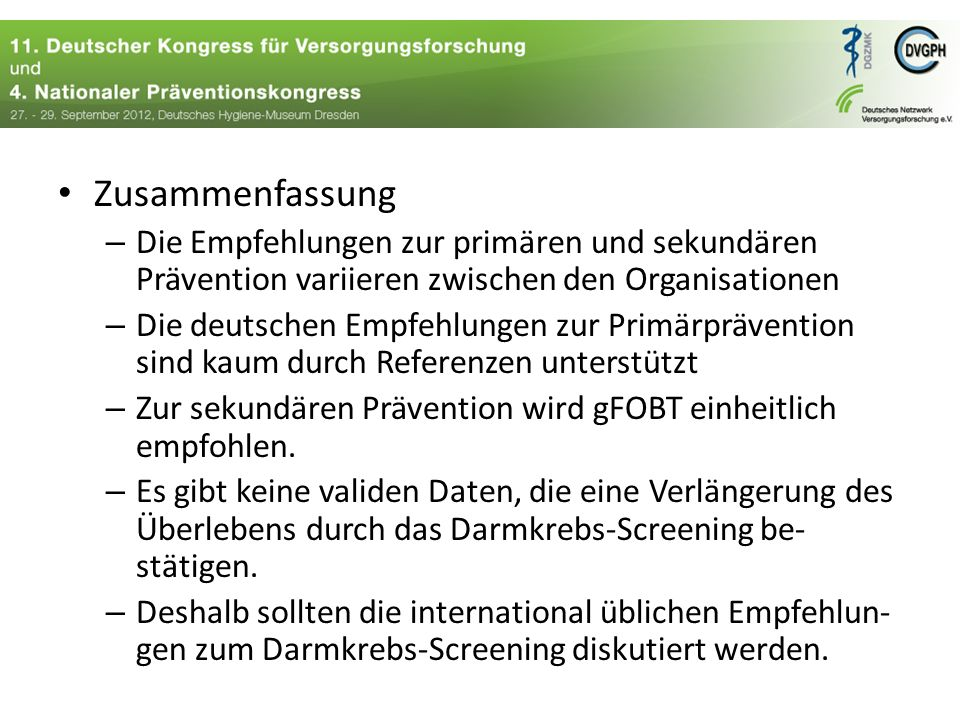 Zusammenfassung – Die Empfehlungen zur primären und sekundären Prävention variieren zwischen den Organisationen – Die deutschen Empfehlungen zur Primärprävention sind kaum durch Referenzen unterstützt – Zur sekundären Prävention wird gFOBT einheitlich empfohlen.