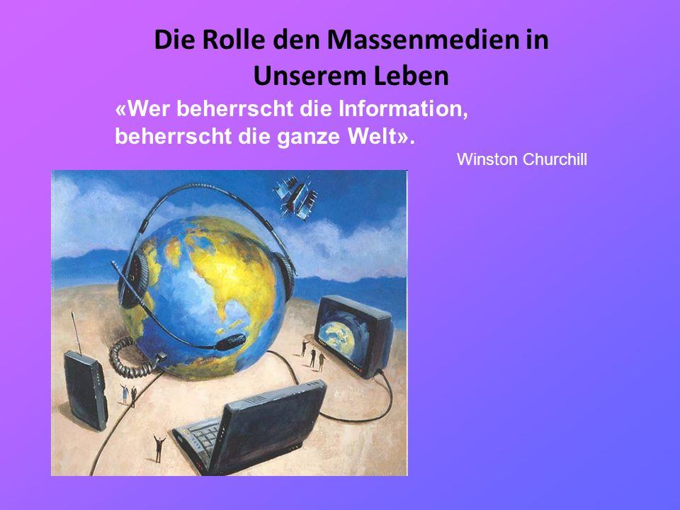 Die Rolle den Massenmedien in Unserem Leben «Wer beherrscht die Information, beherrscht die ganze Welt». Winston Churchill