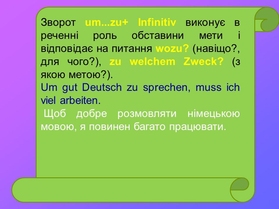 Зворот um...zu+ Infinitiv виконує в реченні роль обставини мети і відповідає на питання wozu? (навіщо?, для чого?), zu welchem Zweck? (з якою метою?).