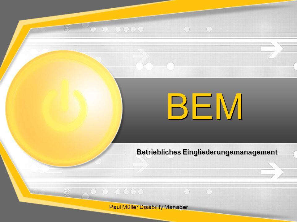 Ablauf des Vortrages: Paul Müller Disability Manager Betriebliches Gesundheitsmanagement Ausgangssituation Einführung/Umsetzung des Betrieblichen Eingliederungsmanagements –Daten –Ziele –Vorteile Bestandteile des BEM-Prozesses Datenschutz Organisatorische Einbindung des BEM-Teams