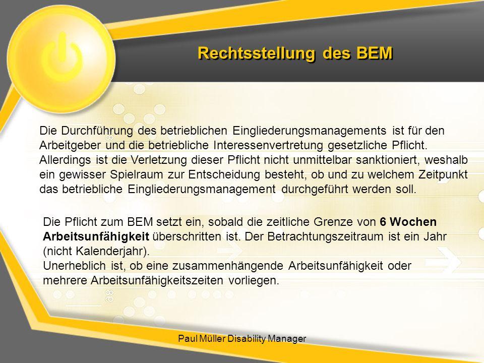 Rechtsstellung des BEM Paul Müller Disability Manager Die Durchführung des betrieblichen Eingliederungsmanagements ist für den Arbeitgeber und die bet