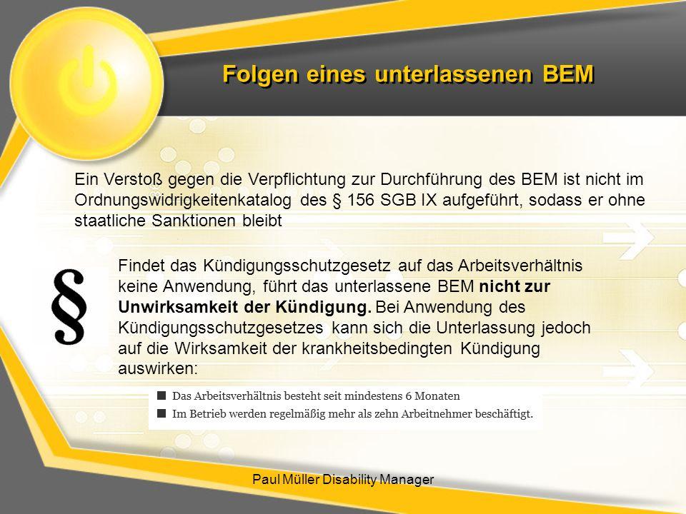 Folgen eines unterlassenen BEM Paul Müller Disability Manager Ein Verstoß gegen die Verpflichtung zur Durchführung des BEM ist nicht im Ordnungswidrig