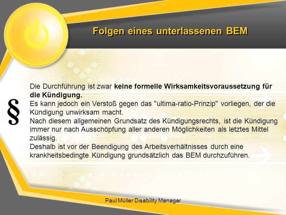 Folgen eines unterlassenen BEM Paul Müller Disability Manager Die Durchführung ist zwar keine formelle Wirksamkeitsvoraussetzung für die Kündigung. Es