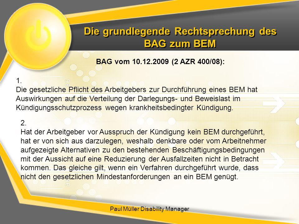 Die grundlegende Rechtsprechung des BAG zum BEM Paul Müller Disability Manager BAG vom 10.12.2009 (2 AZR 400/08): 1. Die gesetzliche Pflicht des Arbei