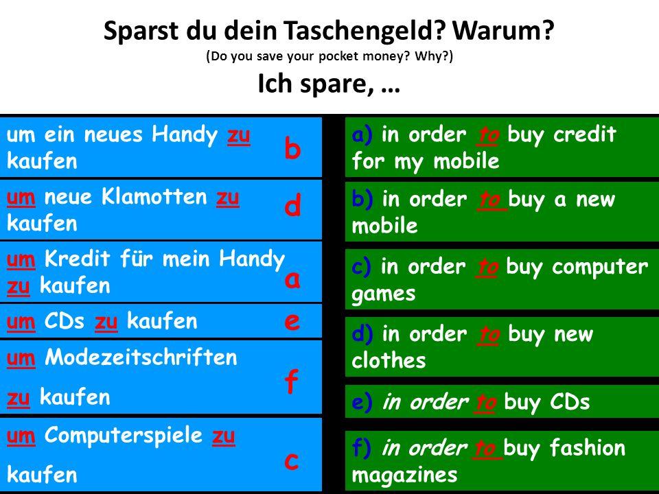 Sparst du dein Taschengeld? Warum? (Do you save your pocket money? Why?) Ich spare, … um ein neues Handy zu kaufen um neue Klamotten zu kaufen um Kred