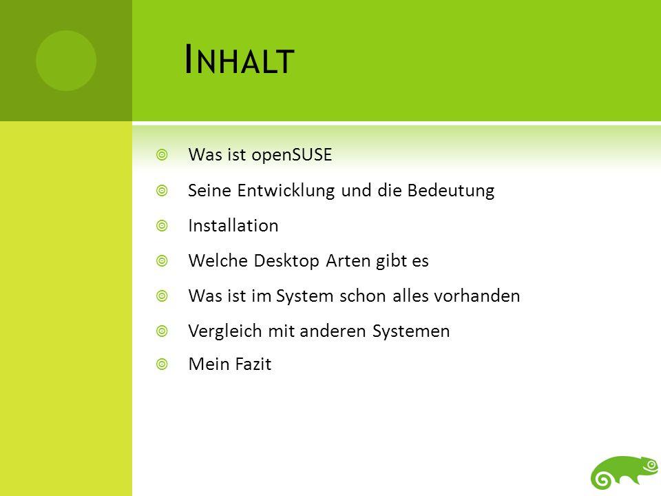 I NHALT Was ist openSUSE Seine Entwicklung und die Bedeutung Installation Welche Desktop Arten gibt es Was ist im System schon alles vorhanden Verglei