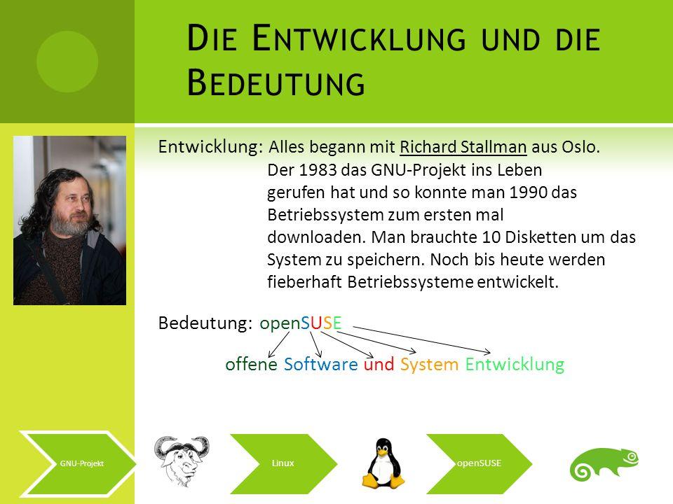 GNU-Projekt LinuxopenSUSE D IE E NTWICKLUNG UND DIE B EDEUTUNG Entwicklung: Alles begann mit Richard Stallman aus Oslo. Der 1983 das GNU-Projekt ins L