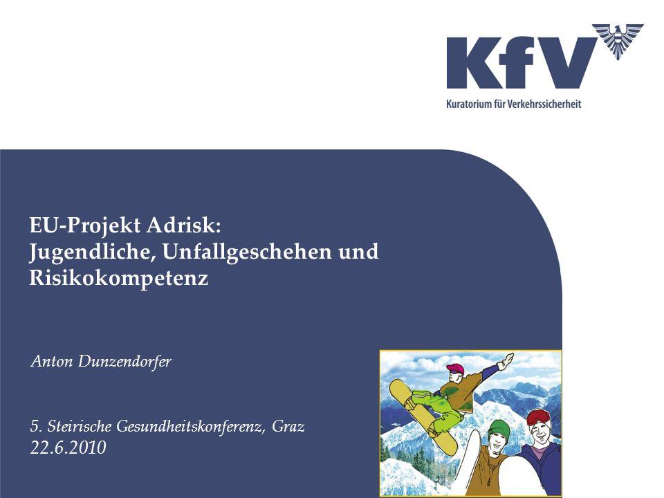 EU-Projekt Adrisk: Jugendliche, Unfallgeschehen und Risikokompetenz Anton Dunzendorfer 5. Steirische Gesundheitskonferenz, Graz 22.6.2010