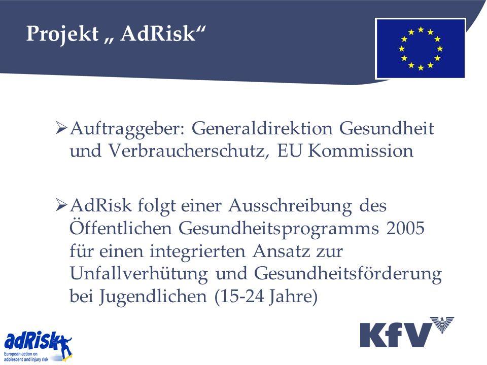Projekt AdRisk Auftraggeber: Generaldirektion Gesundheit und Verbraucherschutz, EU Kommission AdRisk folgt einer Ausschreibung des Öffentlichen Gesundheitsprogramms 2005 für einen integrierten Ansatz zur Unfallverhütung und Gesundheitsförderung bei Jugendlichen (15-24 Jahre)