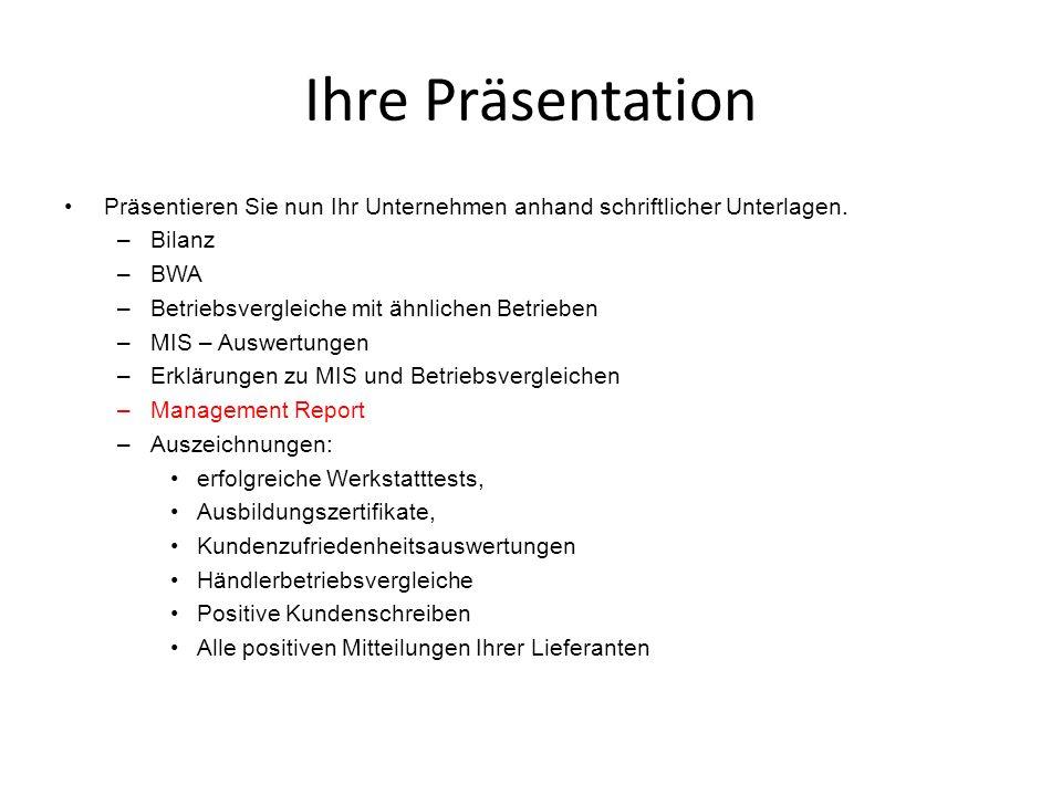 Ihre Präsentation Präsentieren Sie nun Ihr Unternehmen anhand schriftlicher Unterlagen. –Bilanz –BWA –Betriebsvergleiche mit ähnlichen Betrieben –MIS
