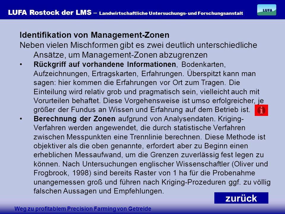 LUFA Rostock der LMS – Landwirtschaftliche Untersuchungs- und Forschungsanstalt Identifikation von Management-Zonen Neben vielen Mischformen gibt es zwei deutlich unterschiedliche Ansätze, um Management-Zonen abzugrenzen Rückgriff auf vorhandene Informationen, Bodenkarten, Aufzeichnungen, Ertragskarten, Erfahrungen.
