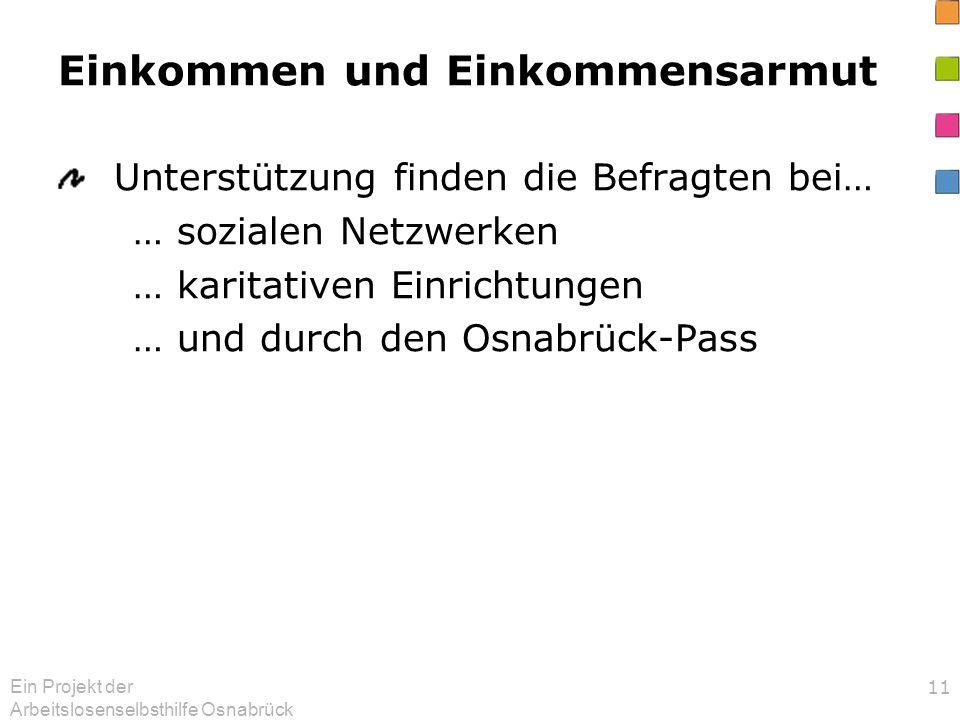 Ein Projekt der Arbeitslosenselbsthilfe Osnabrück 11 Einkommen und Einkommensarmut Unterstützung finden die Befragten bei… … sozialen Netzwerken … karitativen Einrichtungen … und durch den Osnabrück-Pass