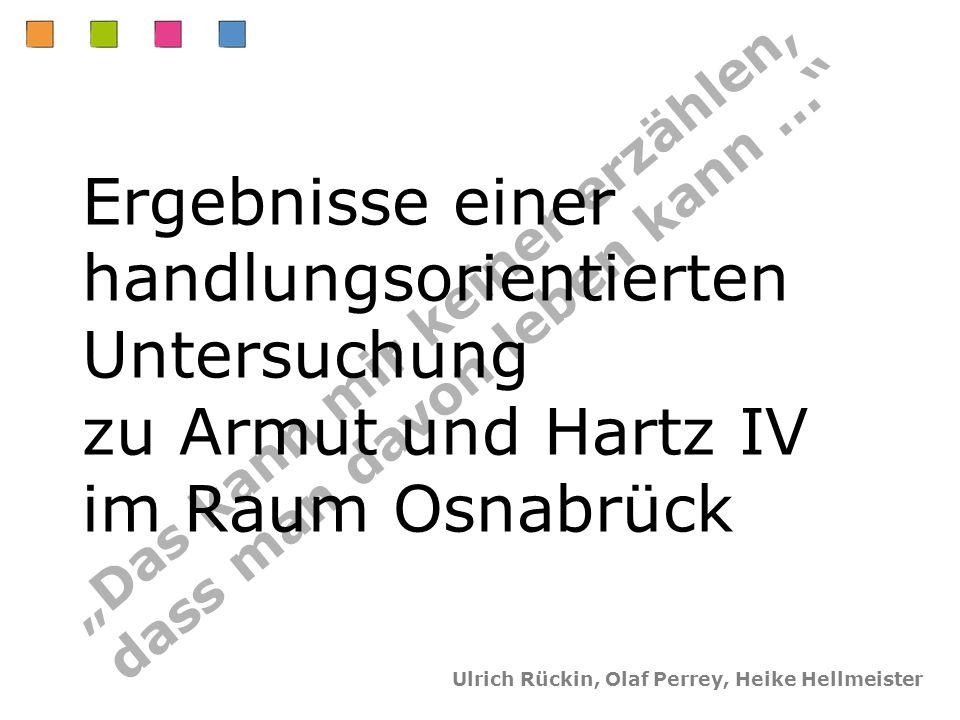 Das kann mir keiner erzählen, dass man davon leben kann … Ergebnisse einer handlungsorientierten Untersuchung zu Armut und Hartz IV im Raum Osnabrück Ulrich Rückin, Olaf Perrey, Heike Hellmeister