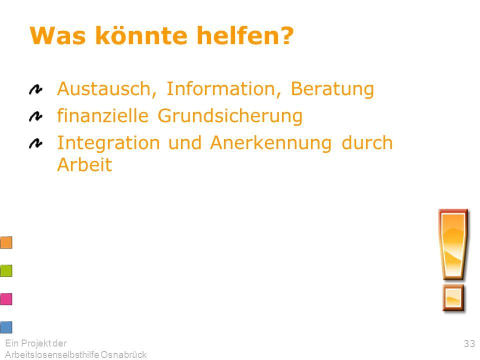 Ein Projekt der Arbeitslosenselbsthilfe Osnabrück 33 Was könnte helfen? Austausch, Information, Beratung finanzielle Grundsicherung Integration und An