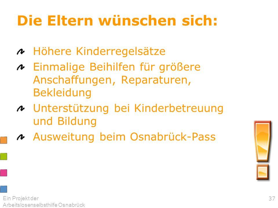 Ein Projekt der Arbeitslosenselbsthilfe Osnabrück 37 Die Eltern wünschen sich: Höhere Kinderregelsätze Einmalige Beihilfen für größere Anschaffungen,