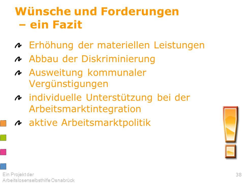 Ein Projekt der Arbeitslosenselbsthilfe Osnabrück 38 Wünsche und Forderungen – ein Fazit Erhöhung der materiellen Leistungen Abbau der Diskriminierung