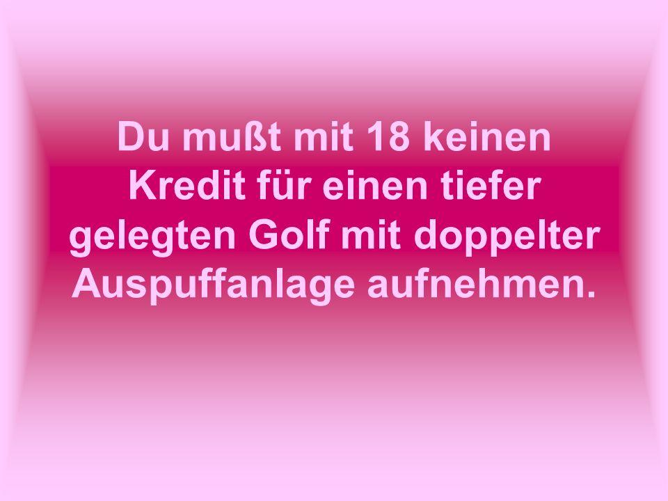 Du mußt mit 18 keinen Kredit für einen tiefer gelegten Golf mit doppelter Auspuffanlage aufnehmen.