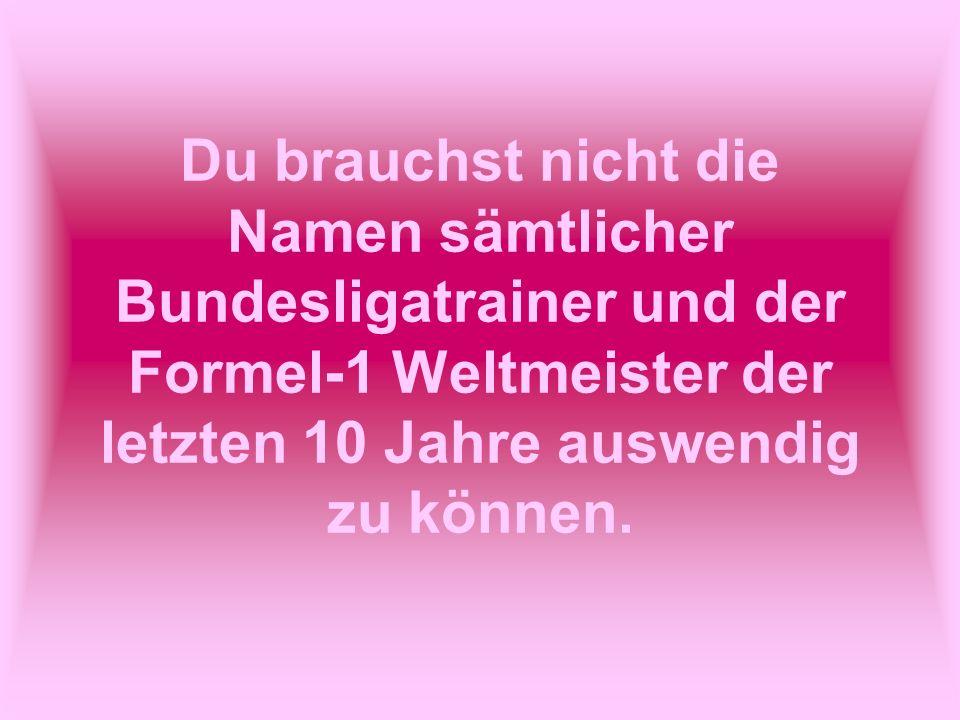 Du brauchst nicht die Namen sämtlicher Bundesligatrainer und der Formel-1 Weltmeister der letzten 10 Jahre auswendig zu können.