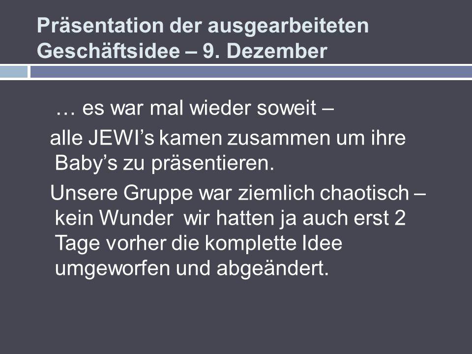 Präsentation der ausgearbeiteten Geschäftsidee – 9. Dezember … es war mal wieder soweit – alle JEWIs kamen zusammen um ihre Babys zu präsentieren. Uns