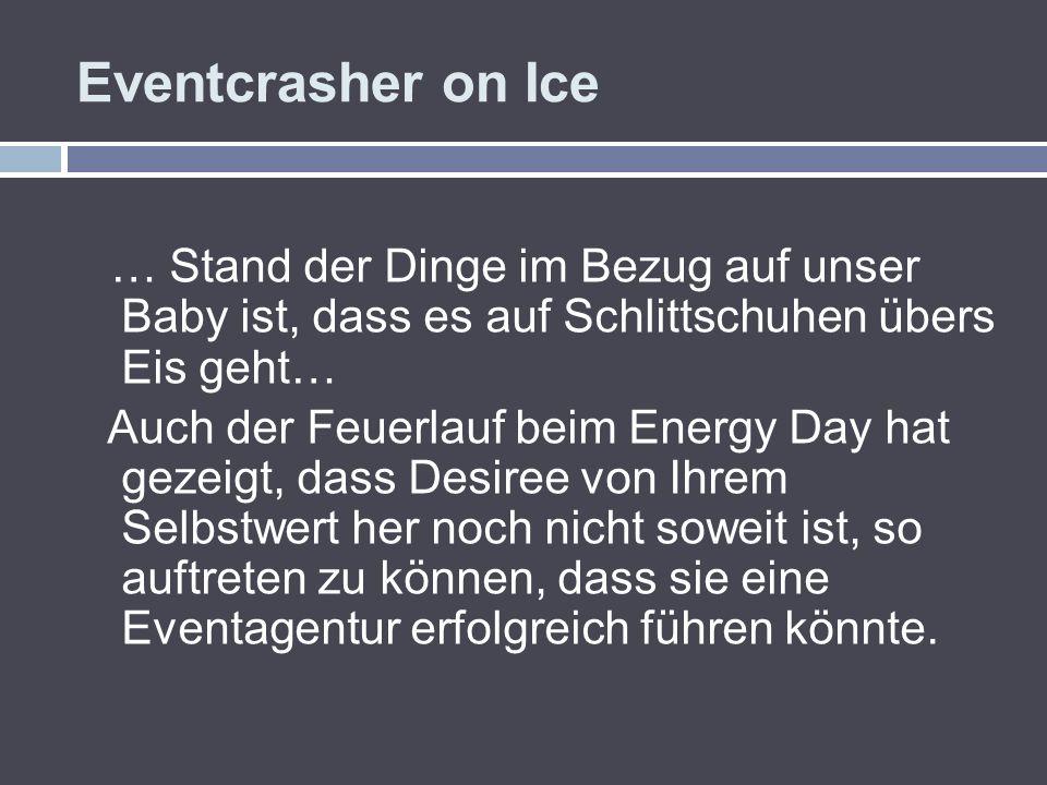 Eventcrasher on Ice … Stand der Dinge im Bezug auf unser Baby ist, dass es auf Schlittschuhen übers Eis geht… Auch der Feuerlauf beim Energy Day hat g