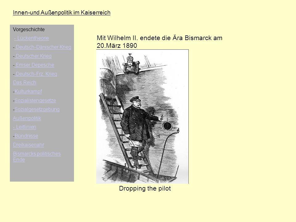 Innen-und Außenpolitik im Kaiserreich Mit Wilhelm II. endete die Ära Bismarck am 20.März 1890 Dropping the pilot Vorgeschichte - Lückentheorie - Deuts