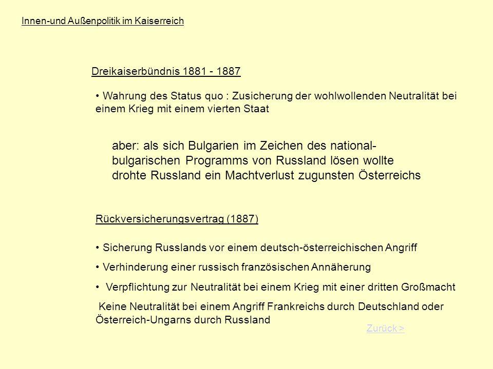 Innen-und Außenpolitik im Kaiserreich Dreikaiserbündnis 1881 - 1887 Wahrung des Status quo : Zusicherung der wohlwollenden Neutralität bei einem Krieg