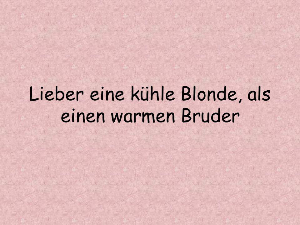 Lieber eine kühle Blonde, als einen warmen Bruder