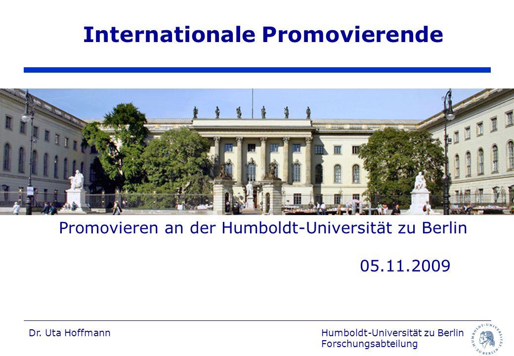 Humboldt-Universität zu Berlin Forschungsabteilung Dr. Uta Hoffmann Internationale Promovierende Promovieren an der Humboldt-Universität zu Berlin 05.