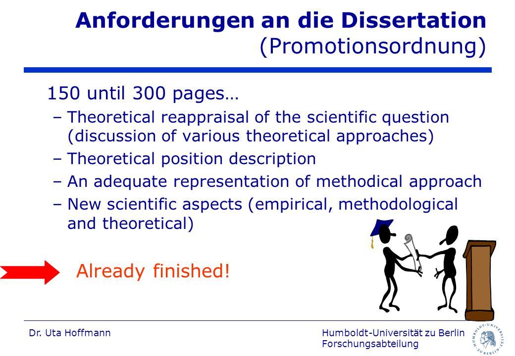 Humboldt-Universität zu Berlin Forschungsabteilung Dr. Uta Hoffmann Anforderungen an die Dissertation (Promotionsordnung) 150 until 300 pages… –Theore
